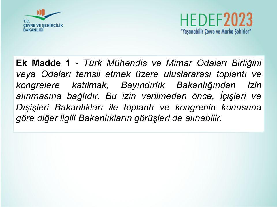 Ek Madde 1 - Türk Mühendis ve Mimar Odaları Birliğini veya Odaları temsil etmek üzere uluslararası toplantı ve kongrelere katılmak, Bayındırlık Bakanl