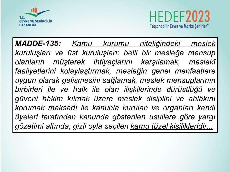 MADDE-135: Kamu kurumu niteliğindeki meslek kuruluşları ve üst kuruluşları; belli bir mesleğe mensup olanların müşterek ihtiyaçlarını karşılamak, mesl