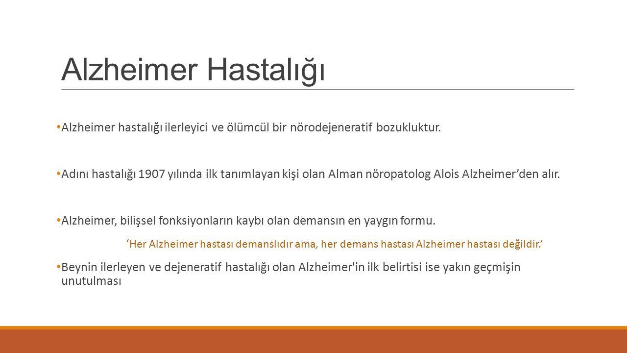 Alzheimer Hastalığı Alzheimer hastalığı ilerleyici ve ölümcül bir nörodejeneratif bozukluktur. Adını hastalığı 1907 yılında ilk tanımlayan kişi olan A