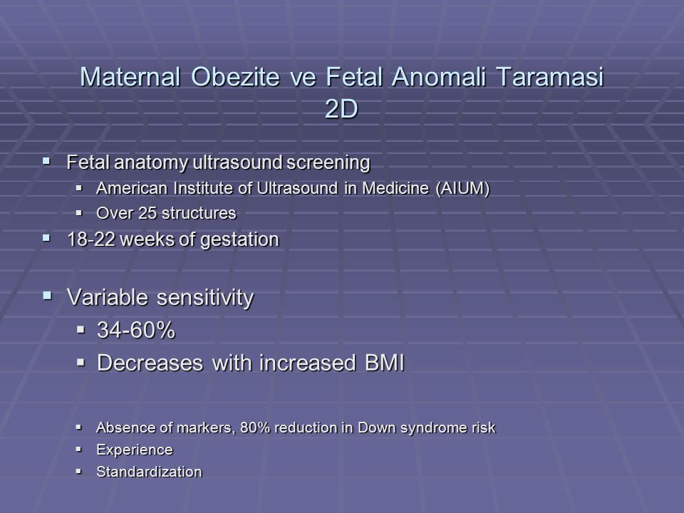Maternal Obezite ve Fetal Anomali Taramasi 2D  Fetal anatomy ultrasound screening  American Institute of Ultrasound in Medicine (AIUM)  Over 25 structures  18-22 weeks of gestation  Variable sensitivity  34-60%  Decreases with increased BMI  Absence of markers, 80% reduction in Down syndrome risk  Experience  Standardization
