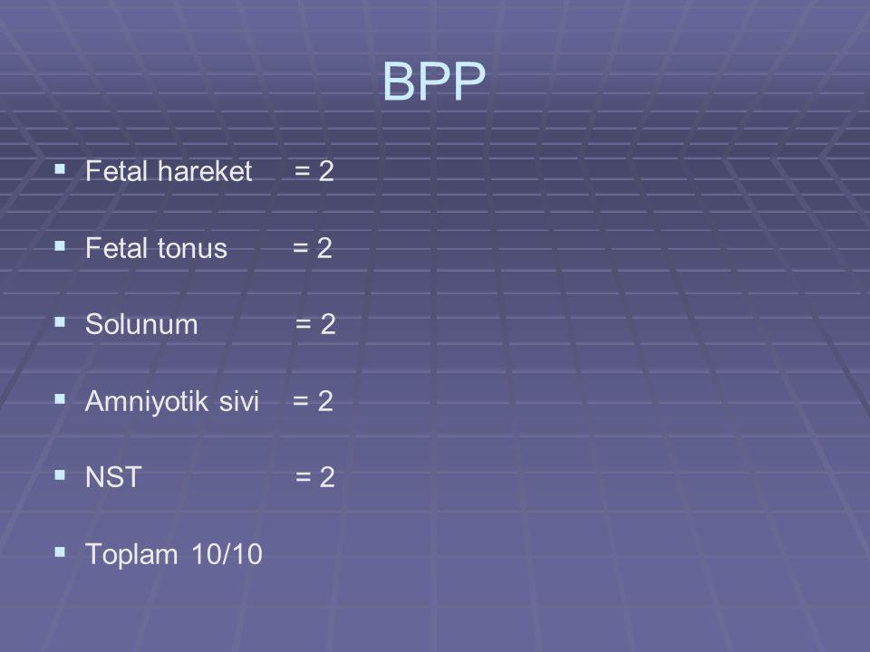 BPP   Fetal hareket = 2   Fetal tonus = 2   Solunum = 2   Amniyotik sivi = 2   NST = 2   Toplam 10/10