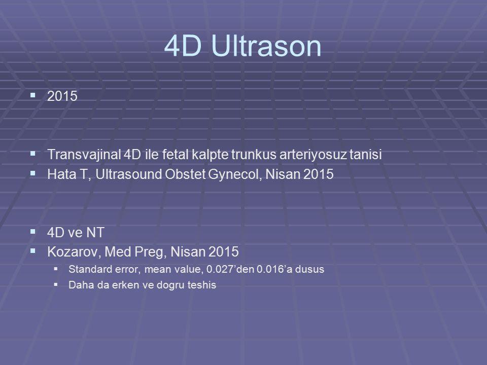 4D Ultrason   2015   Transvajinal 4D ile fetal kalpte trunkus arteriyosuz tanisi   Hata T, Ultrasound Obstet Gynecol, Nisan 2015   4D ve NT 