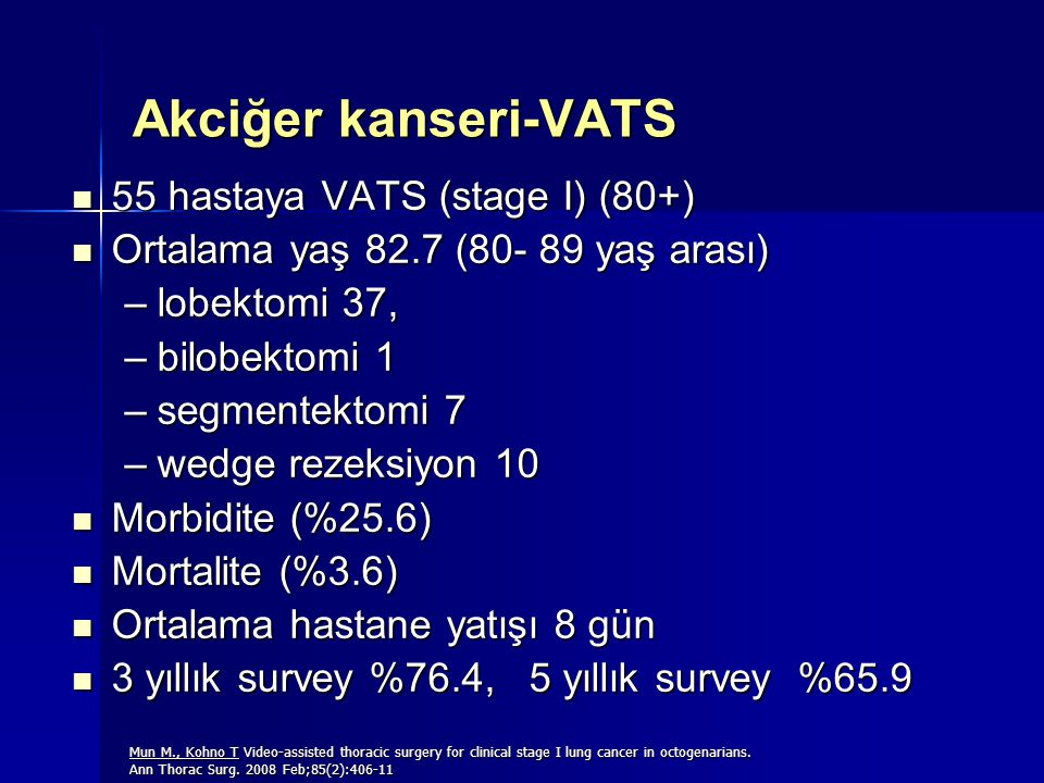 Akciğer kanseri-VATS 55 hastaya VATS (stage I) (80+) 55 hastaya VATS (stage I) (80+) Ortalama yaş 82.7 (80- 89 yaş arası) Ortalama yaş 82.7 (80- 89 yaş arası) –lobektomi 37, –bilobektomi 1 –segmentektomi 7 –wedge rezeksiyon 10 Morbidite (%25.6) Morbidite (%25.6) Mortalite (%3.6) Mortalite (%3.6) Ortalama hastane yatışı 8 gün Ortalama hastane yatışı 8 gün 3 yıllık survey %76.4, 5 yıllık survey %65.9 3 yıllık survey %76.4, 5 yıllık survey %65.9 Mun M., Kohno T Video-assisted thoracic surgery for clinical stage I lung cancer in octogenarians.