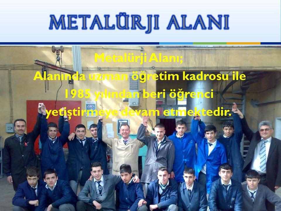 Metalürji Alanı; Alanında uzman ö ğ retim kadrosu ile 1985 yılından beri ö ğ renci yetiştirmeye devam etmektedir.