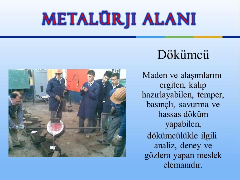 Maden ve alaşımlarını ergiten, kalıp hazırlayabilen, temper, basınçlı, savurma ve hassas döküm yapabilen, dökümcülükle ilgili analiz, deney ve gözlem