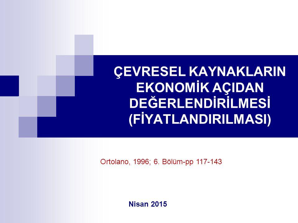 ÇEVRESEL KAYNAKLARIN EKONOMİK AÇIDAN DEĞERLENDİRİLMESİ (FİYATLANDIRILMASI) Nisan 2015 Ortolano, 1996; 6. Bölüm-pp 117-143