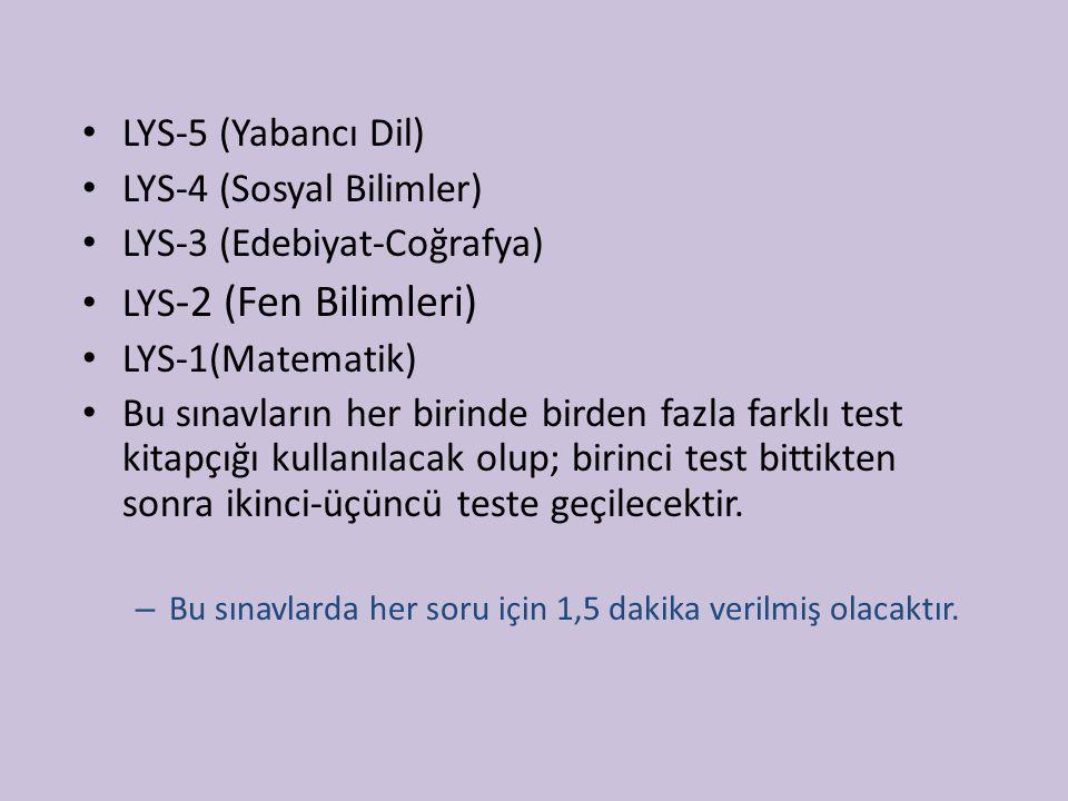 LYS-5 (Yabancı Dil) LYS-4 (Sosyal Bilimler) LYS-3 (Edebiyat-Coğrafya) LYS -2 (Fen Bilimleri) LYS-1(Matematik) Bu sınavların her birinde birden fazla f