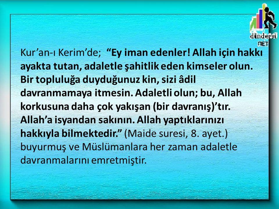 """Kur'an-ı Kerim'de; """"Ey iman edenler! Allah için hakkı ayakta tutan, adaletle şahitlik eden kimseler olun. Bir topluluğa duyduğunuz kin, sizi âdil davr"""