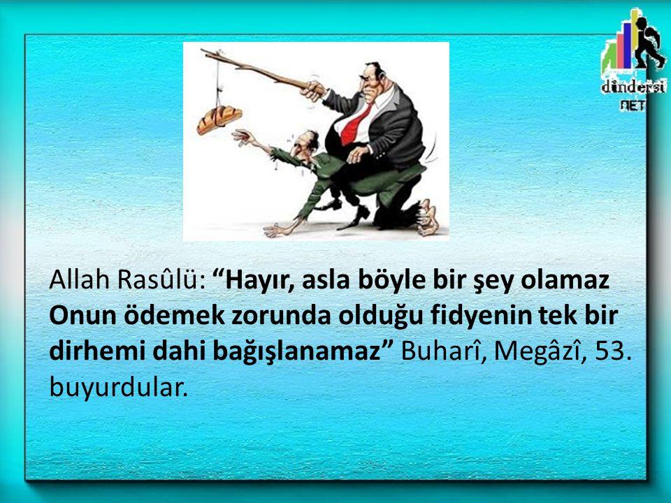"""Allah Rasûlü: """"Hayır, asla böyle bir şey olamaz Onun ödemek zorunda olduğu fidyenin tek bir dirhemi dahi bağışlanamaz"""" Buharî, Megâzî, 53. buyurdular."""