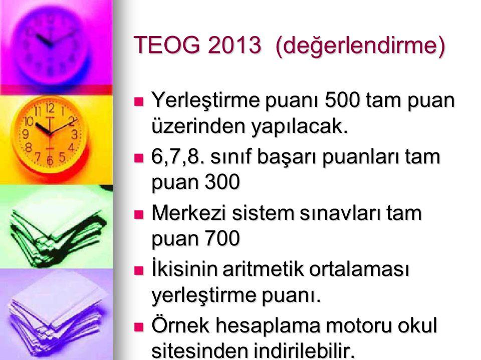 TEOG 2013 (değerlendirme) Yerleştirme puanı 500 tam puan üzerinden yapılacak. Yerleştirme puanı 500 tam puan üzerinden yapılacak. 6,7,8. sınıf başarı