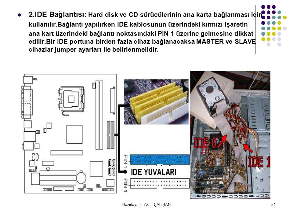 2.IDE Bağlantısı: Hard disk ve CD sürücülerinin ana karta bağlanması için kullanılır.Bağlantı yapılırken IDE kablosunun üzerindeki kırmızı işaretin ana kart üzerindeki bağlantı noktasındaki PIN 1 üzerine gelmesine dikkat edilir.Bir IDE portuna birden fazla cihaz bağlanacaksa MASTER ve SLAVE cihazlar jumper ayarları ile belirlenmelidir.