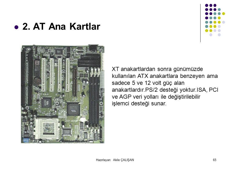 2. AT Ana Kartlar XT anakartlardan sonra günümüzde kullanılan ATX anakartlara benzeyen ama sadece 5 ve 12 volt güç alan anakartlardır.PS/2 desteği yok