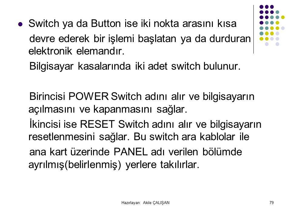 Switch ya da Button ise iki nokta arasını kısa devre ederek bir işlemi başlatan ya da durduran elektronik elemandır.