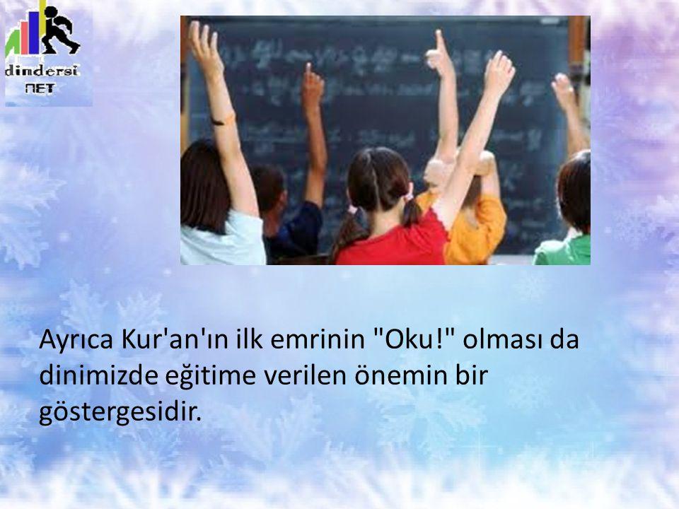 Ayrıca Kur an ın ilk emrinin Oku! olması da dinimizde eğitime verilen önemin bir göstergesidir.
