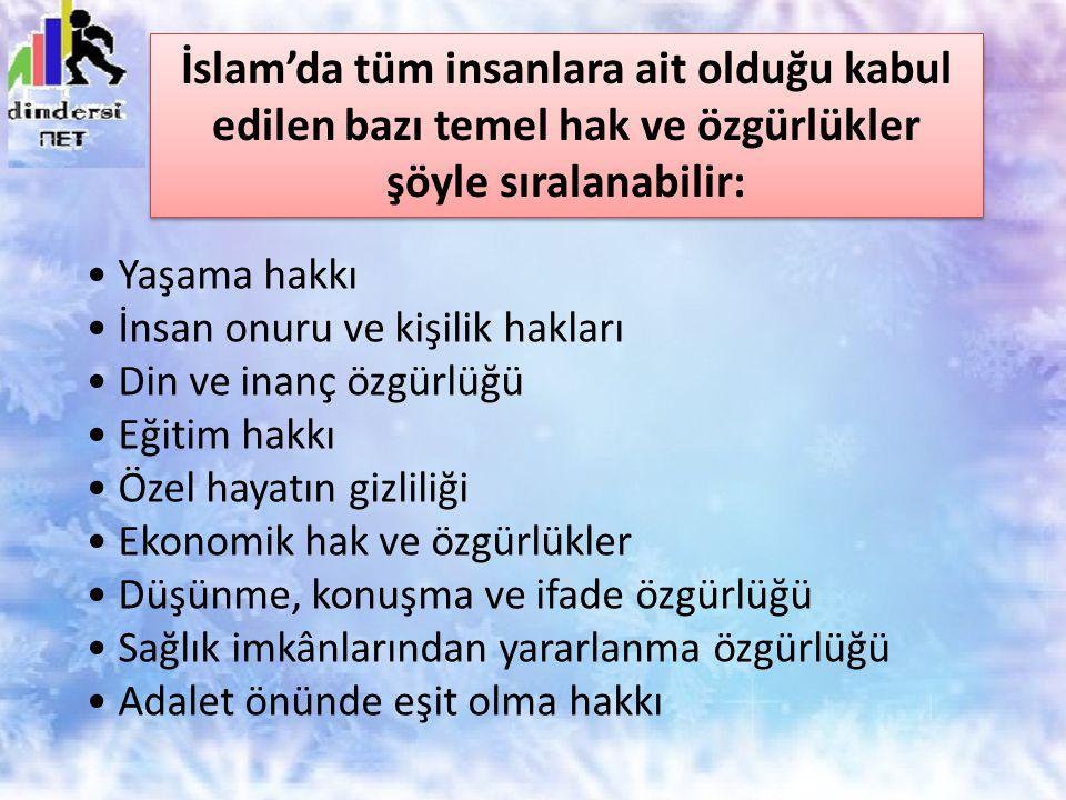 İslam'da tüm insanlara ait olduğu kabul edilen bazı temel hak ve özgürlükler şöyle sıralanabilir: Yaşama hakkı İnsan onuru ve kişilik hakları Din ve i