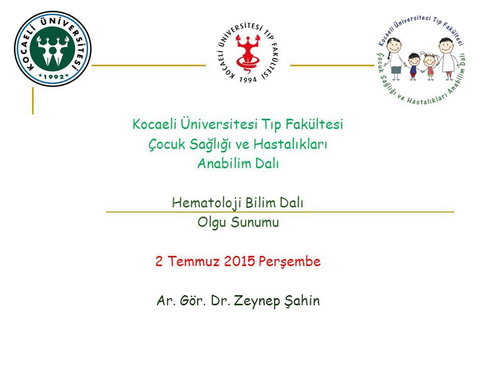 Kocaeli Üniversitesi Tıp Fakültesi Çocuk Sağlığı ve Hastalıkları Anabilim Dalı Hematoloji Bilim Dalı Olgu Sunumu 2 Temmuz 2015 Perşembe Ar. Gör. Dr. Z