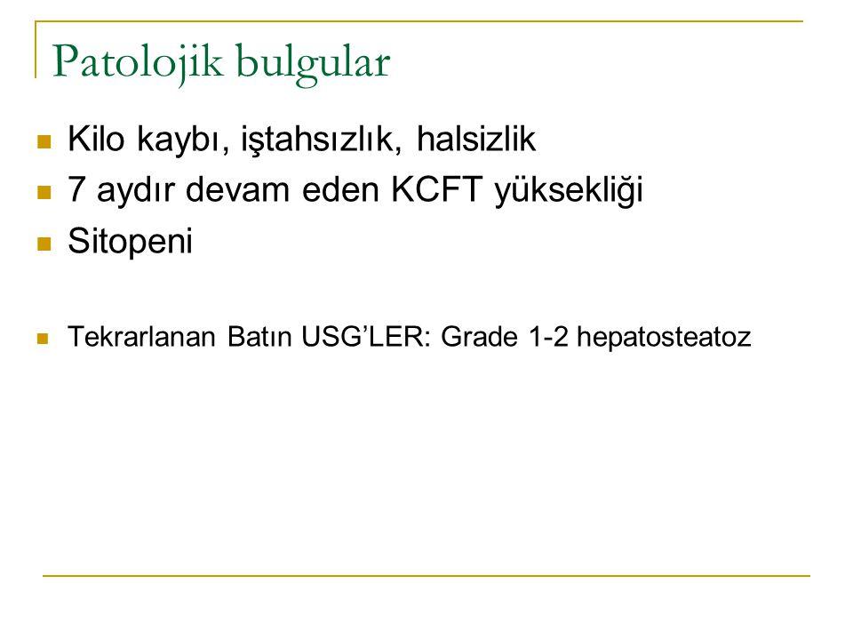 Patolojik bulgular Kilo kaybı, iştahsızlık, halsizlik 7 aydır devam eden KCFT yüksekliği Sitopeni Tekrarlanan Batın USG'LER: Grade 1-2 hepatosteatoz