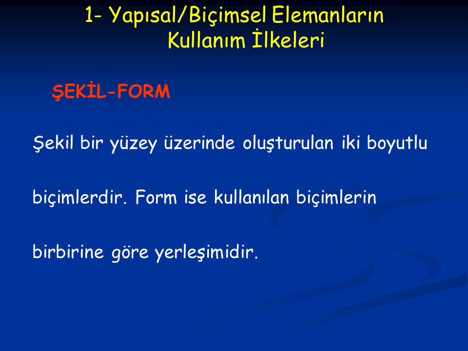 1- Yapısal/Biçimsel Elemanların Kullanım İlkeleri ŞEKİL-FORM Şekil bir yüzey üzerinde oluşturulan iki boyutlu biçimlerdir. Form ise kullanılan biçimle