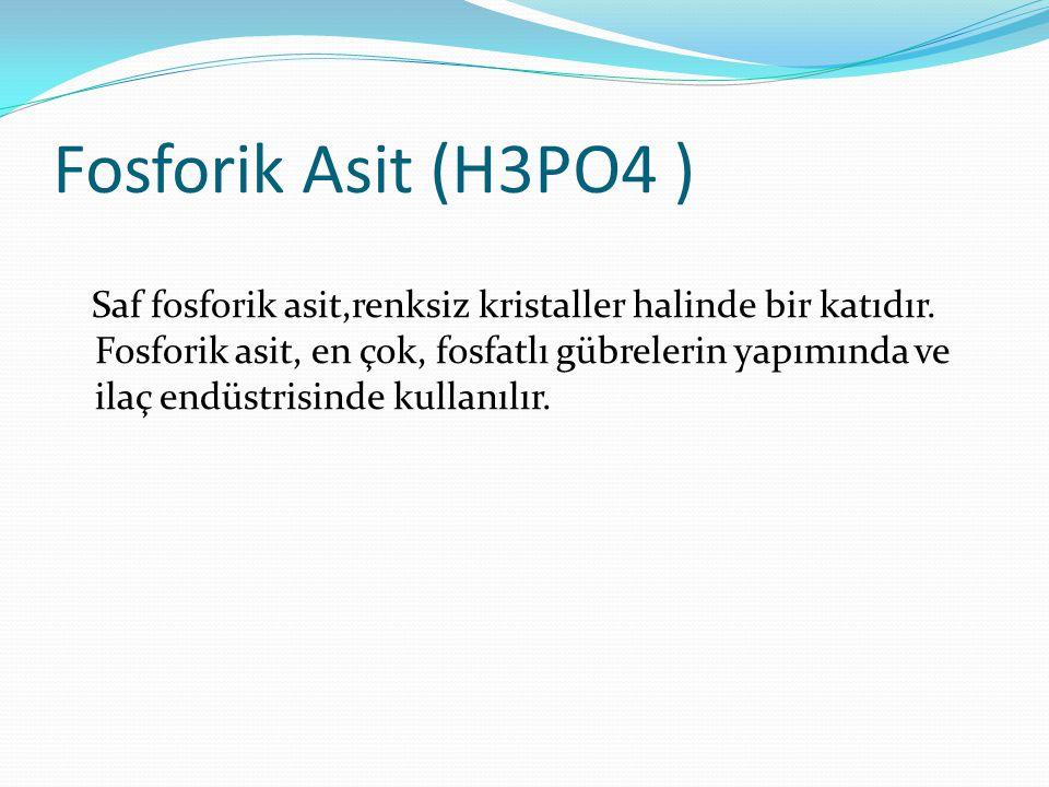Fosforik Asit (H3PO4 ) Saf fosforik asit,renksiz kristaller halinde bir katıdır. Fosforik asit, en çok, fosfatlı gübrelerin yapımında ve ilaç endüstri