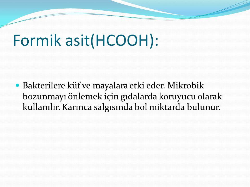 Formik asit(HCOOH): Bakterilere küf ve mayalara etki eder. Mikrobik bozunmayı önlemek için gıdalarda koruyucu olarak kullanılır. Karınca salgısında bo
