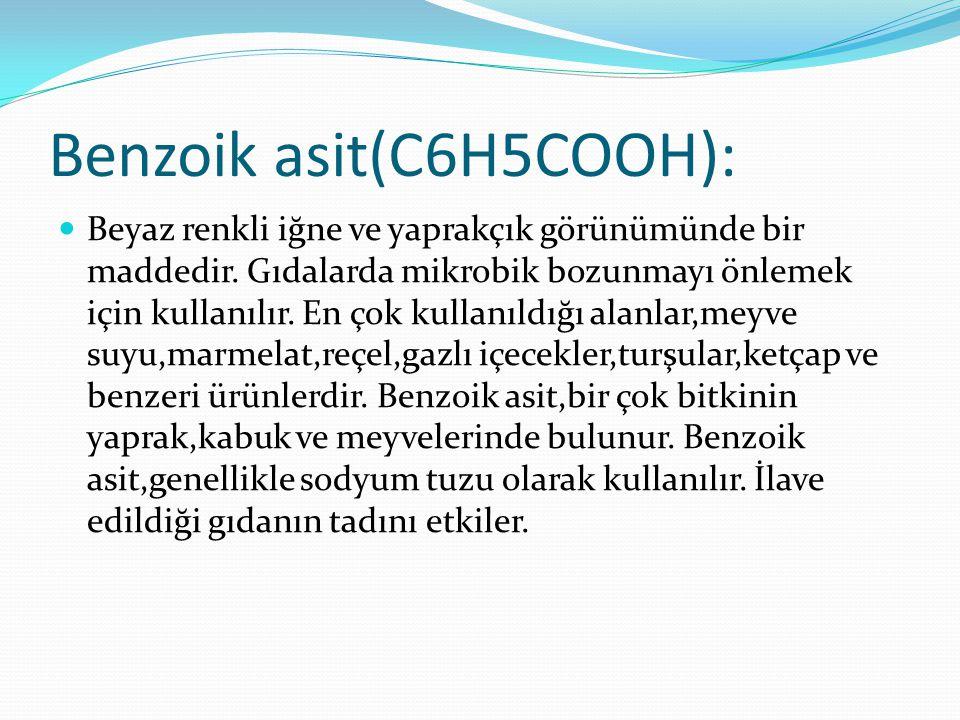 Benzoik asit(C6H5COOH): Beyaz renkli iğne ve yaprakçık görünümünde bir maddedir. Gıdalarda mikrobik bozunmayı önlemek için kullanılır. En çok kullanıl