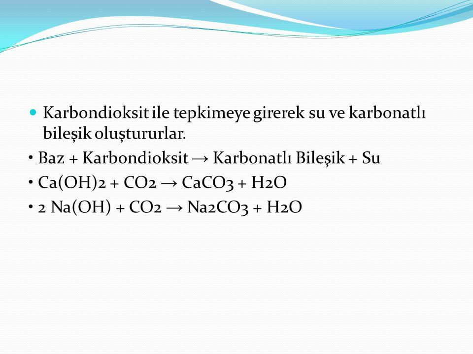 Karbondioksit ile tepkimeye girerek su ve karbonatlı bileşik oluştururlar. Baz + Karbondioksit → Karbonatlı Bileşik + Su Ca(OH)2 + CO2 → CaCO3 + H2O 2