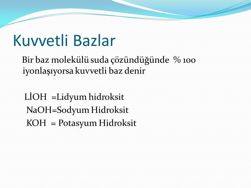 Kuvvetli Bazlar Bir baz molekülü suda çözündüğünde % 100 iyonlaşıyorsa kuvvetli baz denir LİOH =Lidyum hidroksit NaOH=Sodyum Hidroksit KOH = Potasyum