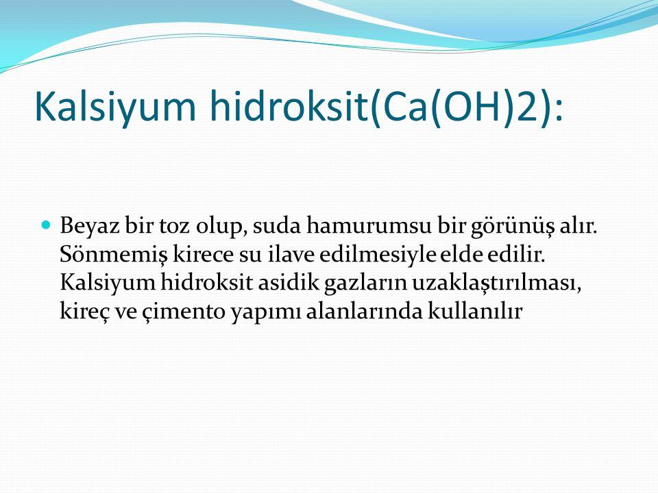 Kalsiyum hidroksit(Ca(OH)2): Beyaz bir toz olup, suda hamurumsu bir görünüş alır. Sönmemiş kirece su ilave edilmesiyle elde edilir. Kalsiyum hidroksit