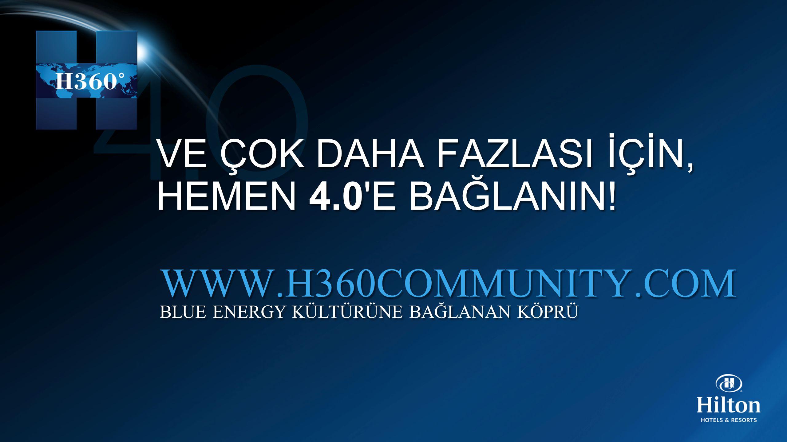 VE ÇOK DAHA FAZLASI İÇİN, HEMEN 4.0'E BAĞLANIN! VE ÇOK DAHA FAZLASI İÇİN, HEMEN 4.0'E BAĞLANIN! WWW.H360COMMUNITY.COM BLUE ENERGY KÜLTÜRÜNE BAĞLANAN K