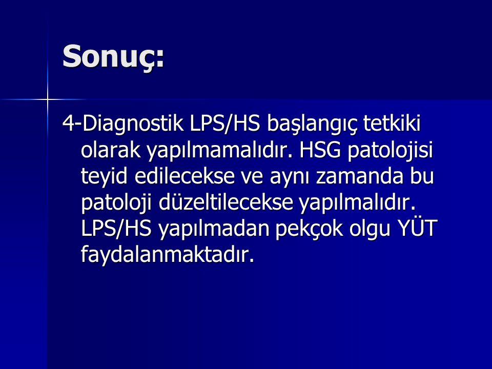 Sonuç: 4-Diagnostik LPS/HS başlangıç tetkiki olarak yapılmamalıdır. HSG patolojisi teyid edilecekse ve aynı zamanda bu patoloji düzeltilecekse yapılma
