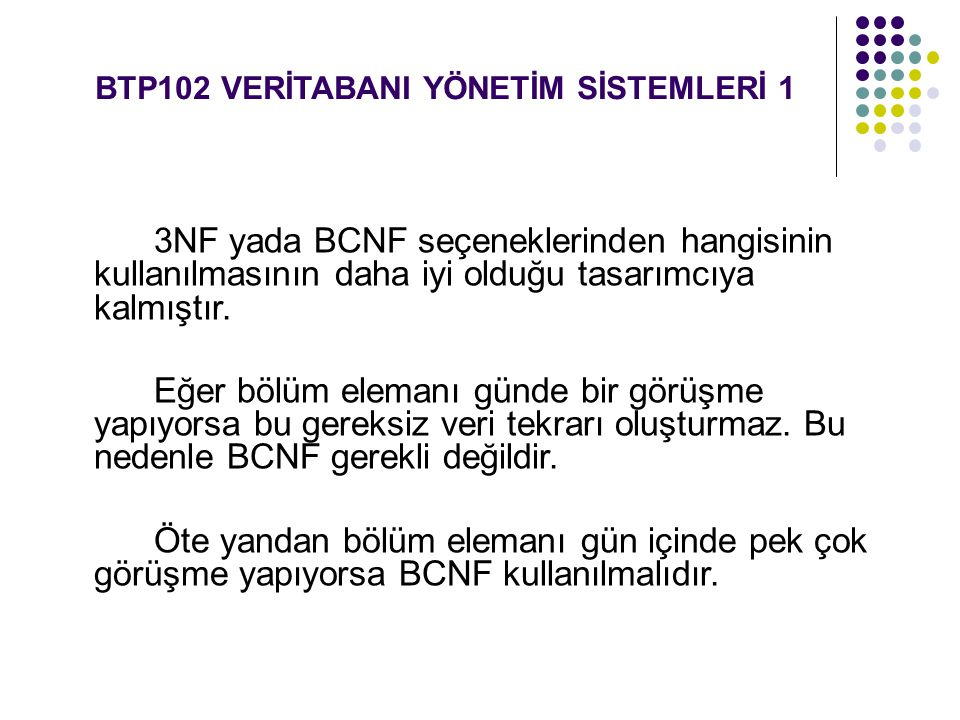 BTP102 VERİTABANI YÖNETİM SİSTEMLERİ 1 3NF yada BCNF seçeneklerinden hangisinin kullanılmasının daha iyi olduğu tasarımcıya kalmıştır. Eğer bölüm elem