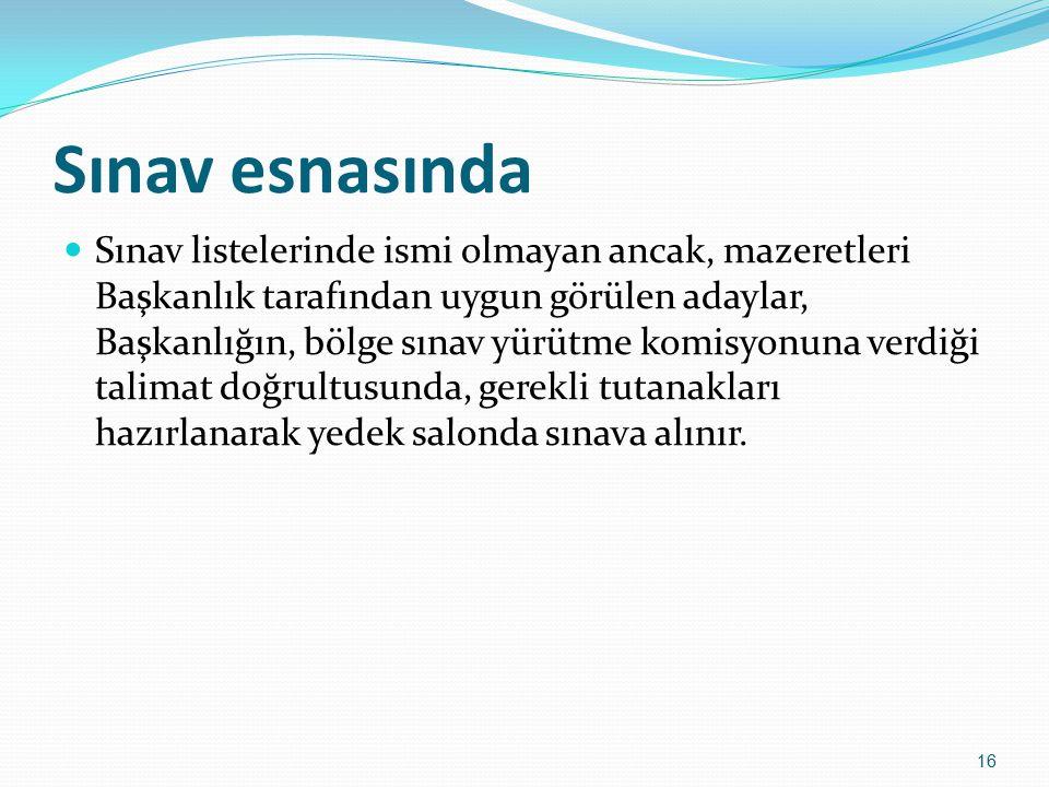Sınav esnasında Sınav listelerinde ismi olmayan ancak, mazeretleri Başkanlık tarafından uygun görülen adaylar, Başkanlığın, bölge sınav yürütme komisy