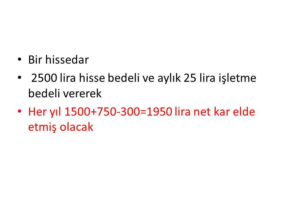Bir hissedar 2500 lira hisse bedeli ve aylık 25 lira işletme bedeli vererek Her yıl 1500+750-300=1950 lira net kar elde etmiş olacak