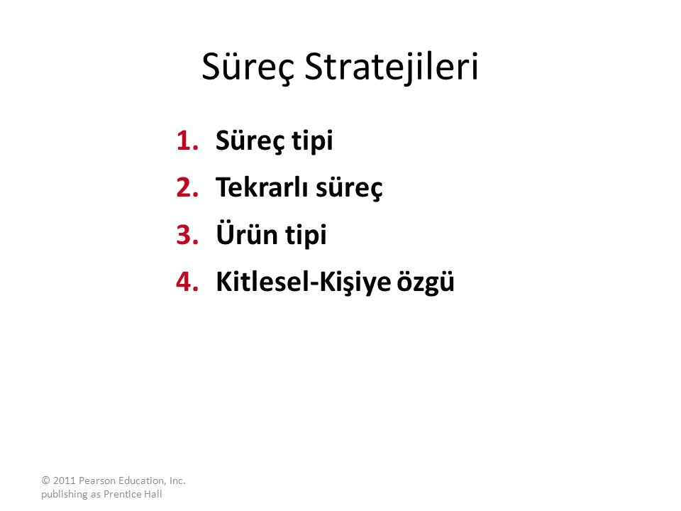 © 2011 Pearson Education, Inc. publishing as Prentice Hall Süreç Stratejileri 1.Süreç tipi 2.Tekrarlı süreç 3.Ürün tipi 4.Kitlesel-Kişiye özgü