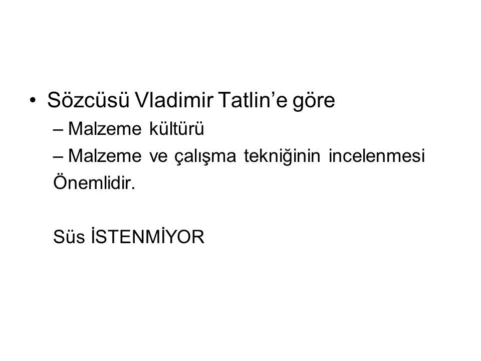 Sözcüsü Vladimir Tatlin'e göre –Malzeme kültürü –Malzeme ve çalışma tekniğinin incelenmesi Önemlidir. Süs İSTENMİYOR