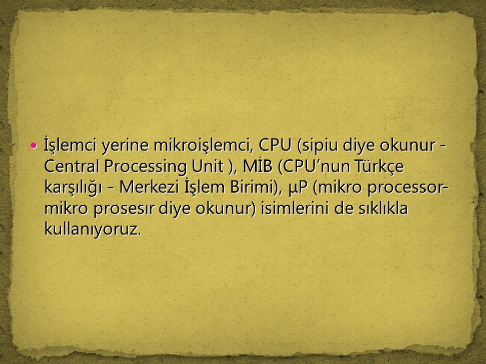 İşlemci yerine mikroişlemci, CPU (sipiu diye okunur - Central Processing Unit ), MİB (CPU'nun Türkçe karşılığı - Merkezi İşlem Birimi), μP (mikro proc