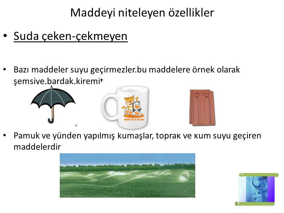 Maddeyi niteleyen özellikler Suda çeken-çekmeyen Bazı maddeler suyu geçirmezler.bu maddelere örnek olarak şemsiye,bardak,kiremit. Pamuk ve yünden yapı