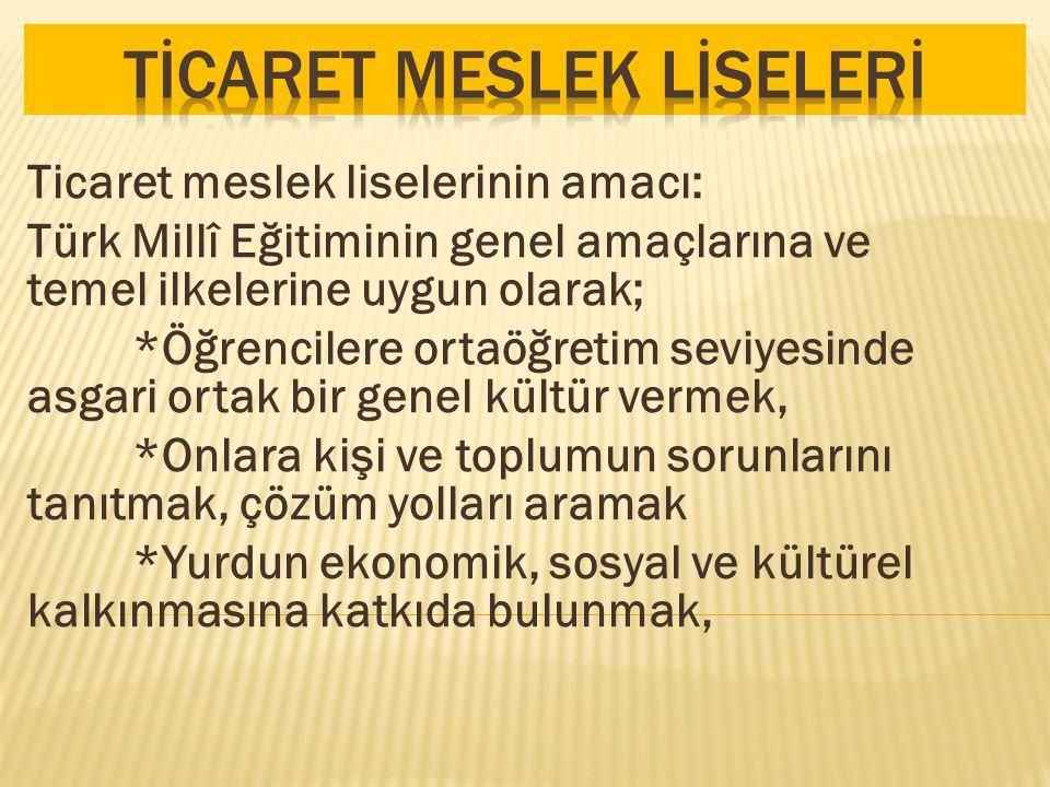 Ticaret meslek liselerinin amacı: Türk Millî Eğitiminin genel amaçlarına ve temel ilkelerine uygun olarak; *Öğrencilere ortaöğretim seviyesinde asgari