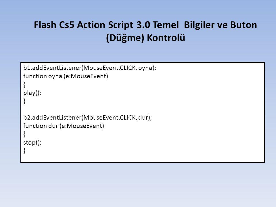 Flash Cs5 Action Script 3.0 Temel Bilgiler ve Buton (Düğme) Kontrolü b1.addEventListener(MouseEvent.CLICK, oyna); function oyna (e:MouseEvent) { play(); } b2.addEventListener(MouseEvent.CLICK, dur); function dur (e:MouseEvent) { stop(); }
