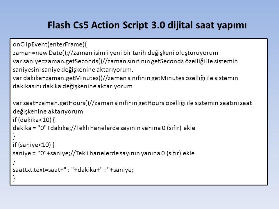 Flash Cs5 Action Script 3.0 dijital saat yapımı onClipEvent(enterFrame){ zaman=new Date();//zaman isimli yeni bir tarih değişkeni oluşturuyorum var saniye=zaman.getSeconds()//zaman sınıfının getSeconds özelliği ile sistemin saniyesini saniye değişkenine aktarıyorum.