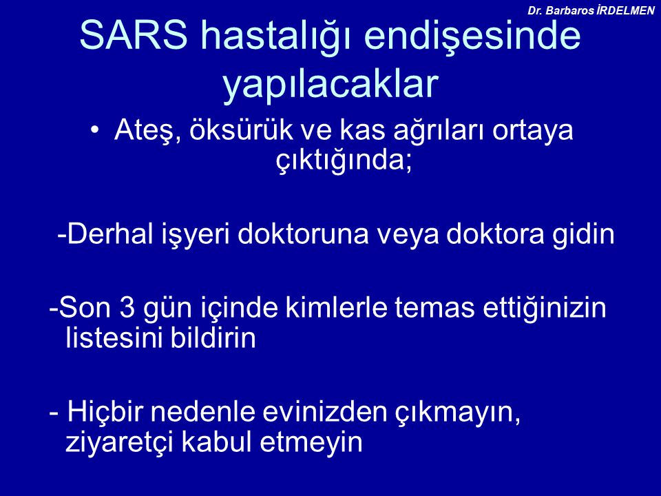 SARS hastalığı endişesinde yapılacaklar Ateş, öksürük ve kas ağrıları ortaya çıktığında; -Derhal işyeri doktoruna veya doktora gidin -Son 3 gün içinde kimlerle temas ettiğinizin listesini bildirin - Hiçbir nedenle evinizden çıkmayın, ziyaretçi kabul etmeyin Dr.