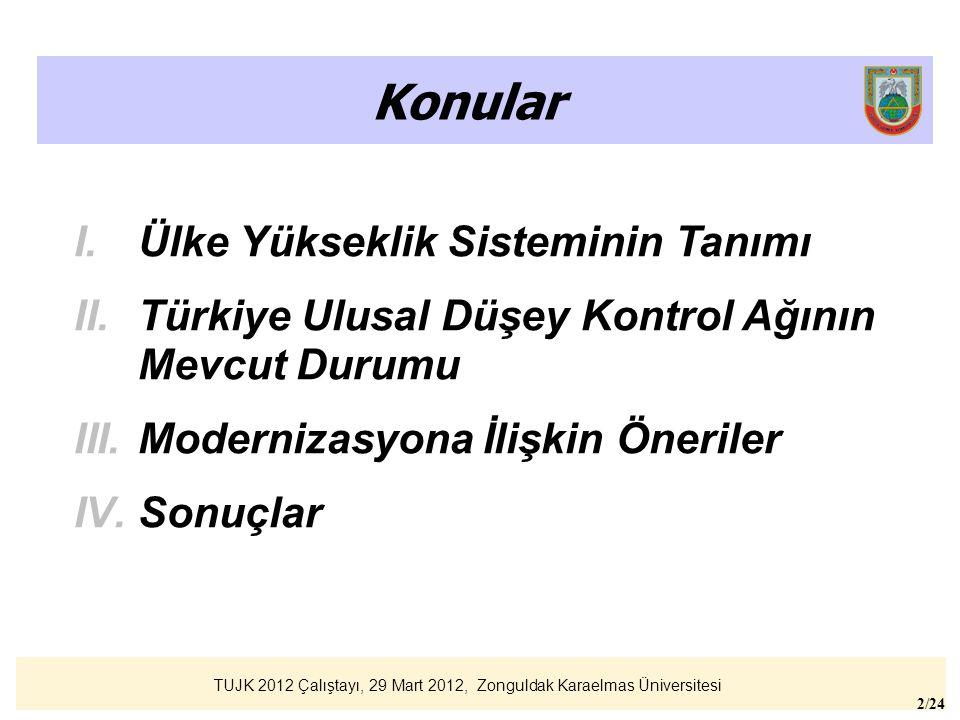 TUJK 2012 Çalıştayı, 29 Mart 2012, Zonguldak Karaelmas Üniversitesi 2/24 Konular I.Ülke Yükseklik Sisteminin Tanımı II.Türkiye Ulusal Düşey Kontrol Ağ