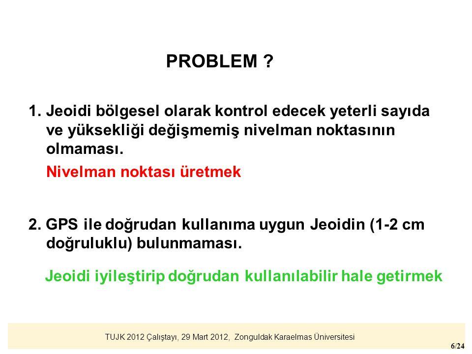TUJK 2012 Çalıştayı, 29 Mart 2012, Zonguldak Karaelmas Üniversitesi 6/24 1.Jeoidi bölgesel olarak kontrol edecek yeterli sayıda ve yüksekliği değişmem