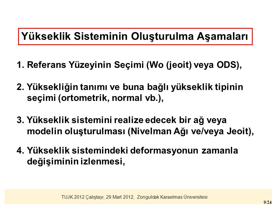 TUJK 2012 Çalıştayı, 29 Mart 2012, Zonguldak Karaelmas Üniversitesi 10/24 Jeoidin referans yüzeyi olarak kullanılması, Avantajı: Stabil bir yüzey, değişimi küçük, dünya yükseklik sistemi ile ilişkili, Dezavantajı: Mevcut yüksekliklerle kayıklık (~ 1 m) meydana gelir, gelecekte daha doğru jeoit hesaplanabilir.
