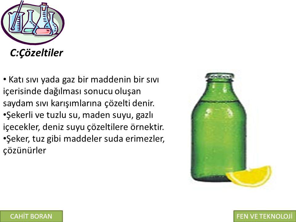 C:Çözeltiler Katı sıvı yada gaz bir maddenin bir sıvı içerisinde dağılması sonucu oluşan saydam sıvı karışımlarına çözelti denir. Şekerli ve tuzlu su,