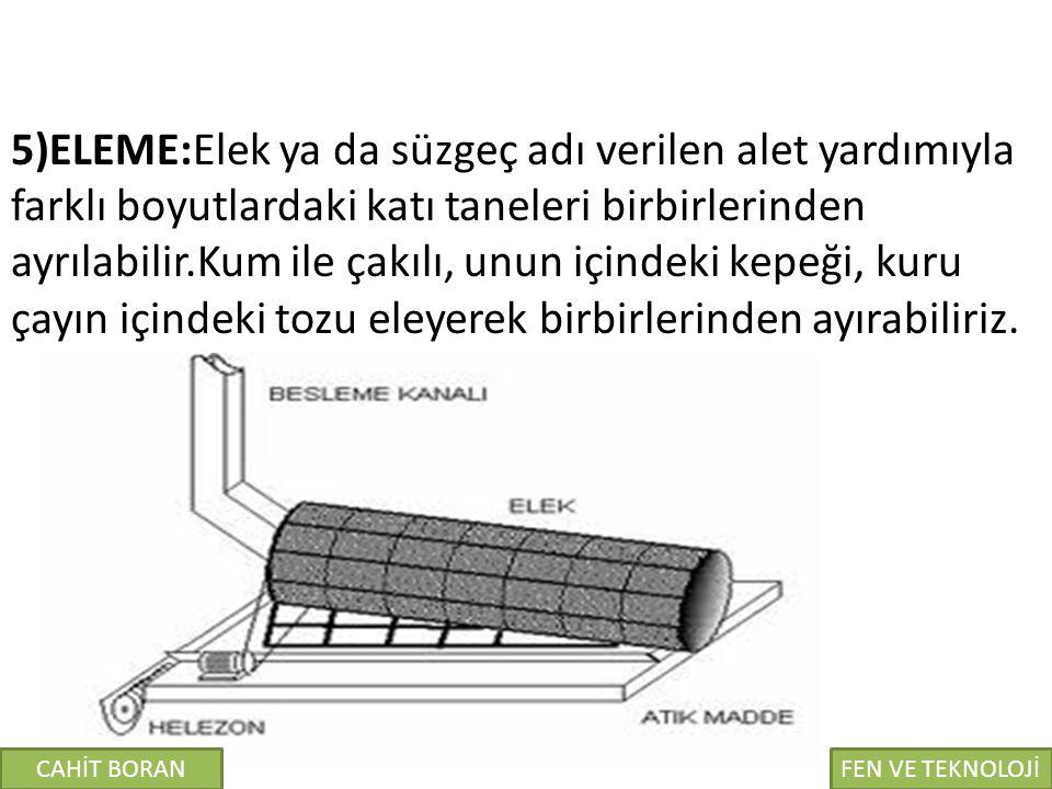 5)ELEME:Elek ya da süzgeç adı verilen alet yardımıyla farklı boyutlardaki katı taneleri birbirlerinden ayrılabilir.Kum ile çakılı, unun içindeki kepeğ