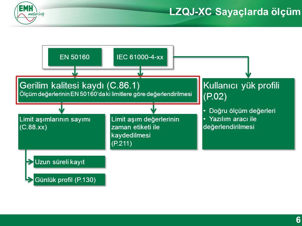 Kontakt | Version © 2012 LZQJ-XC Sayaçlarda ölçüm 6 EN 50160 IEC 61000-4-xx Gerilim kalitesi kaydı (C.86.1) Ölçüm değerlerinin EN 50160'da ki limitlere göre değerlendirilmesi Gerilim kalitesi kaydı (C.86.1) Ölçüm değerlerinin EN 50160'da ki limitlere göre değerlendirilmesi Limit aşımlarının sayımı (C.88.xx) Limit aşımlarının sayımı (C.88.xx) Limit aşım değerlerinin zaman etiketi ile kaydedilmesi (P.211) Limit aşım değerlerinin zaman etiketi ile kaydedilmesi (P.211) Kullanıcı yük profili (P.02) Doğru ölçüm değerleri Yazılım aracı ile değerlendirilmesi Kullanıcı yük profili (P.02) Doğru ölçüm değerleri Yazılım aracı ile değerlendirilmesi Uzun süreli kayıt Günlük profil (P.130)