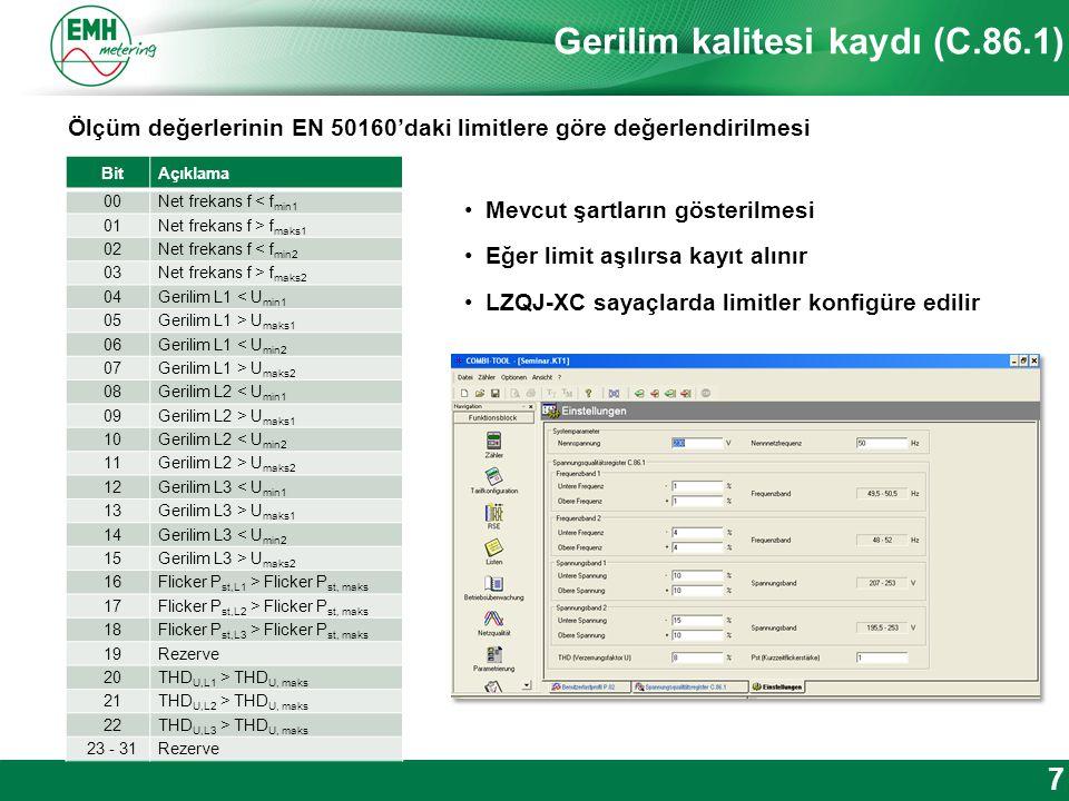 Kontakt | Version © 2012 Gerilim kalitesi kaydı (C.86.1) 7 Ölçüm değerlerinin EN 50160'daki limitlere göre değerlendirilmesi Mevcut şartların gösterilmesi Eğer limit aşılırsa kayıt alınır LZQJ-XC sayaçlarda limitler konfigüre edilir BitAçıklama 00Net frekans f < f min1 01Net frekans f > f maks1 02Net frekans f < f min2 03Net frekans f > f maks2 04Gerilim L1 < U min1 05Gerilim L1 > U maks1 06Gerilim L1 < U min2 07Gerilim L1 > U maks2 08Gerilim L2 < U min1 09Gerilim L2 > U maks1 10Gerilim L2 < U min2 11Gerilim L2 > U maks2 12Gerilim L3 < U min1 13Gerilim L3 > U maks1 14Gerilim L3 < U min2 15Gerilim L3 > U maks2 16Flicker P st,L1 > Flicker P st, maks 17Flicker P st,L2 > Flicker P st, maks 18Flicker P st,L3 > Flicker P st, maks 19Rezerve 20THD U,L1 > THD U, maks 21THD U,L2 > THD U, maks 22THD U,L3 > THD U, maks 23 - 31Rezerve
