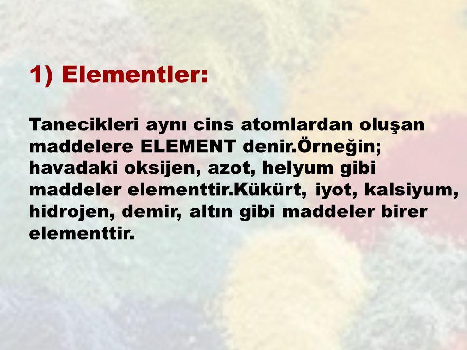 1) Elementler: Tanecikleri aynı cins atomlardan oluşan maddelere ELEMENT denir.Örneğin; havadaki oksijen, azot, helyum gibi maddeler elementtir.Kükürt