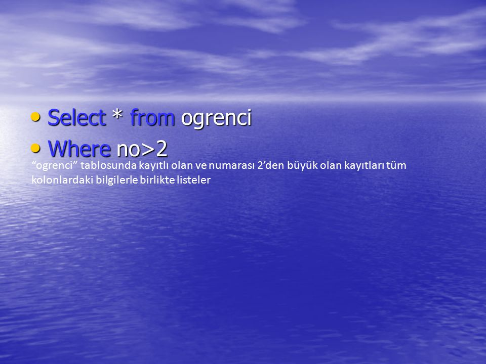 "Select * from ogrenci Select * from ogrenci Where no>2 Where no>2 ""ogrenci"" tablosunda kayıtlı olan ve numarası 2'den büyük olan kayıtları tüm kolonla"